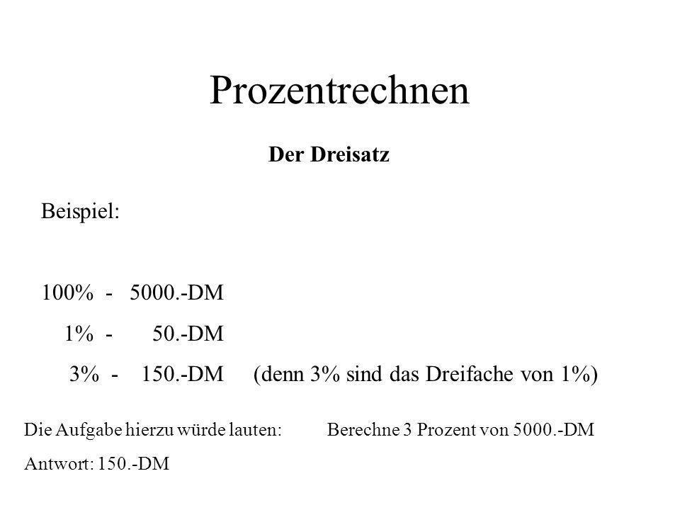 Prozentrechnen Der Dreisatz Beispiel: 100% - 5000.-DM 1% - 50.-DM 3% - 150.-DM (denn 3% sind das Dreifache von 1%) Die Aufgabe hierzu würde lauten: Be