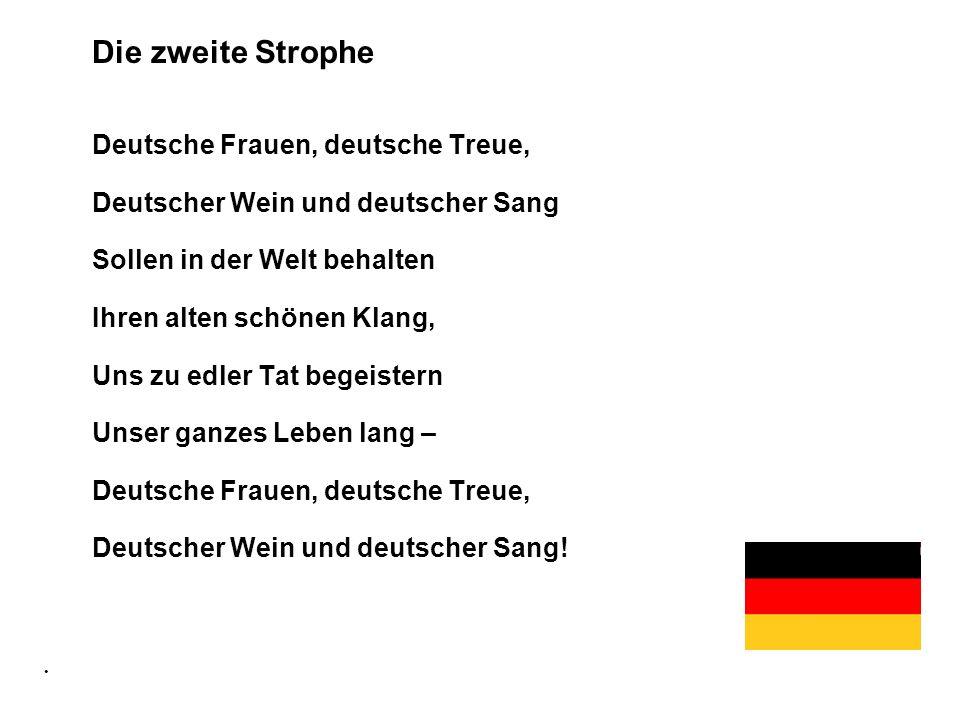 Die zweite Strophe Deutsche Frauen, deutsche Treue, Deutscher Wein und deutscher Sang Sollen in der Welt behalten Ihren alten schönen Klang, Uns zu ed