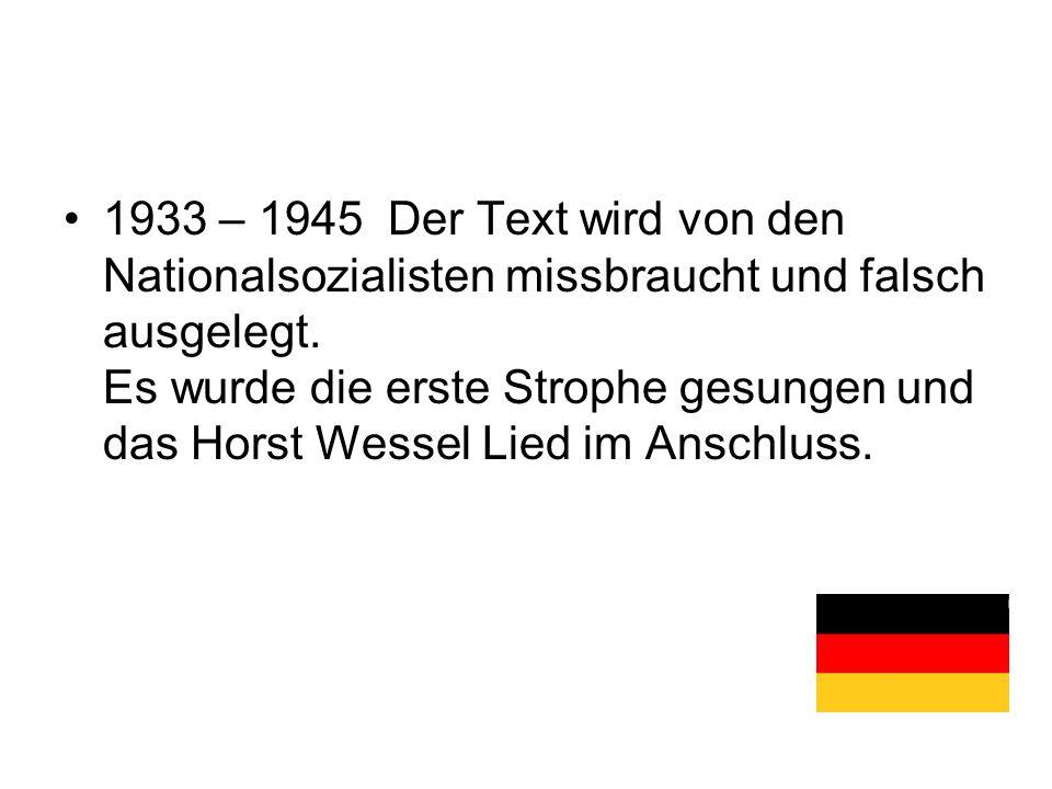 1933 – 1945 Der Text wird von den Nationalsozialisten missbraucht und falsch ausgelegt. Es wurde die erste Strophe gesungen und das Horst Wessel Lied