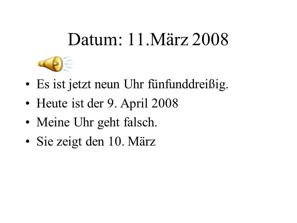 Datum: 11.März 2008 Es ist jetzt neun Uhr fünfunddreißig.
