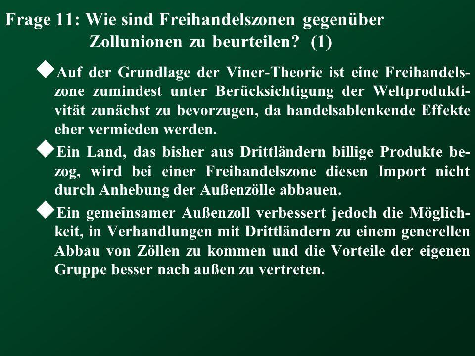 Frage 11: Wie sind Freihandelszonen gegenüber Zollunionen zu beurteilen? (1) Auf der Grundlage der Viner-Theorie ist eine Freihandels- zone zumindest