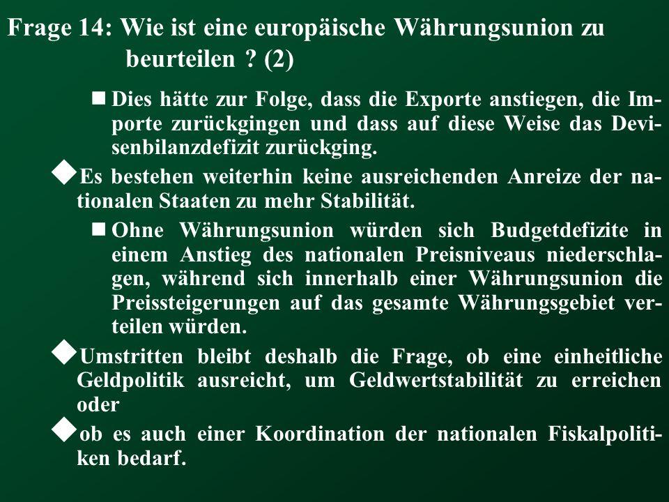 Frage 14: Wie ist eine europäische Währungsunion zu beurteilen ? (2) Dies hätte zur Folge, dass die Exporte anstiegen, die Im- porte zurückgingen und