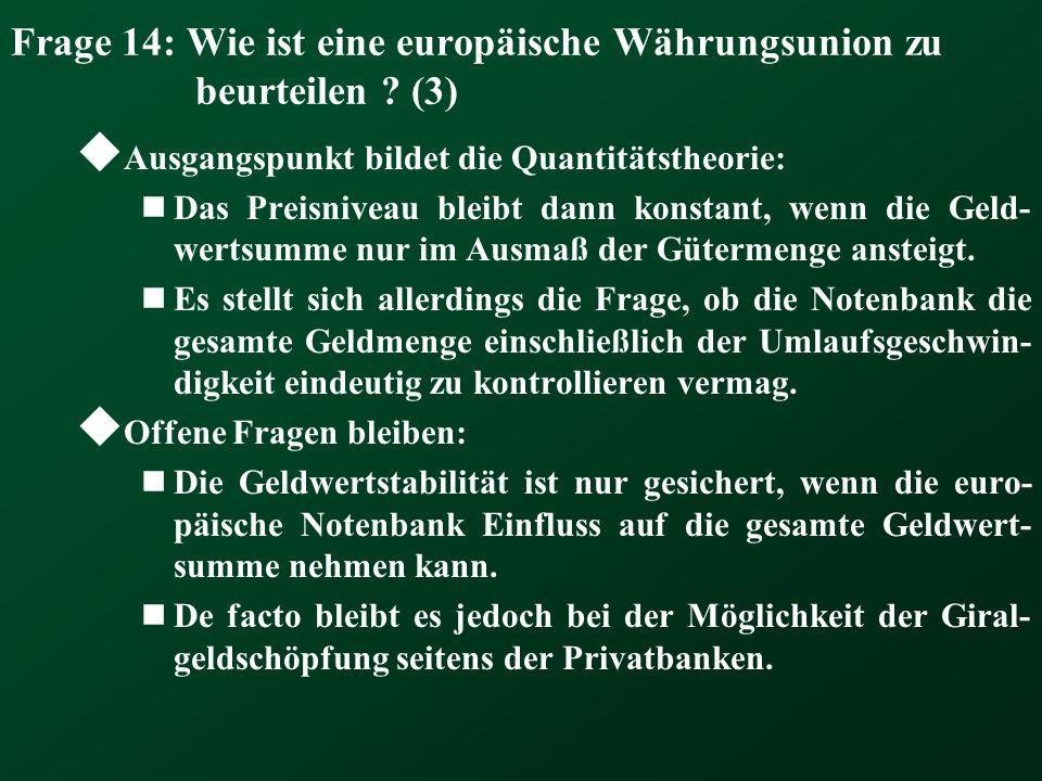 Frage 14: Wie ist eine europäische Währungsunion zu beurteilen ? (3) Ausgangspunkt bildet die Quantitätstheorie: Das Preisniveau bleibt dann konstant,