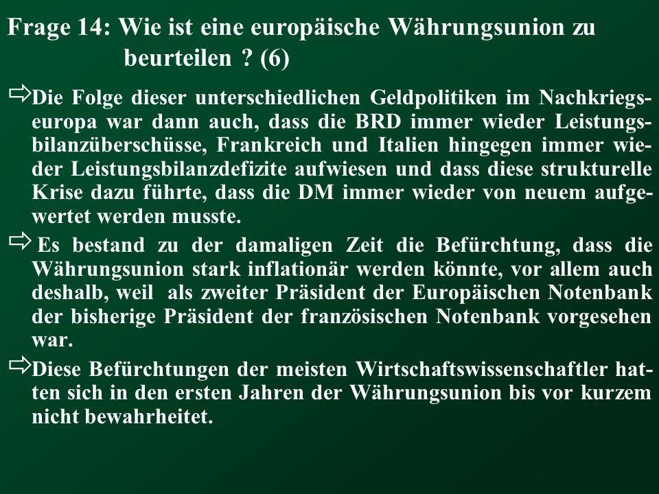 Frage 14: Wie ist eine europäische Währungsunion zu beurteilen ? (6) Die Folge dieser unterschiedlichen Geldpolitiken im Nachkriegs- europa war dann a