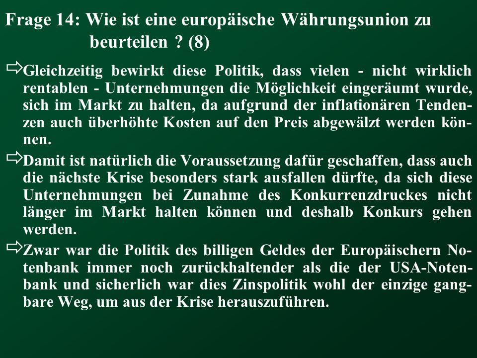 Frage 14: Wie ist eine europäische Währungsunion zu beurteilen ? (8) Gleichzeitig bewirkt diese Politik, dass vielen - nicht wirklich rentablen - Unte