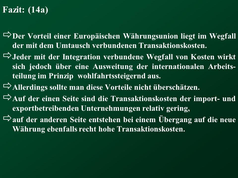 Fazit: (14a) Der Vorteil einer Europäischen Währungsunion liegt im Wegfall der mit dem Umtausch verbundenen Transaktionskosten. Jeder mit der Integrat
