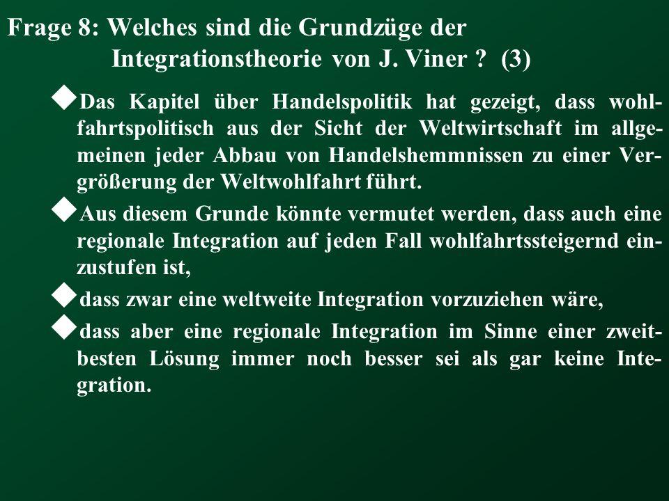Frage 8: Welches sind die Grundzüge der Integrationstheorie von J. Viner ? (3) Das Kapitel über Handelspolitik hat gezeigt, dass wohl- fahrtspolitisch