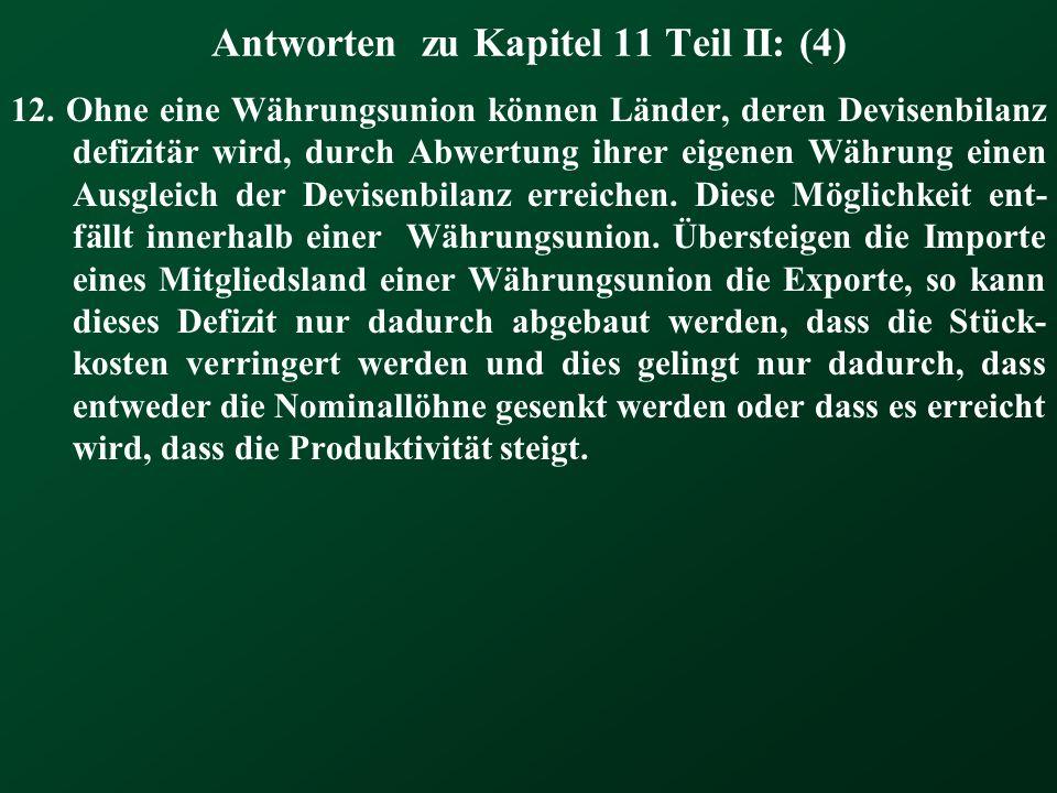 Antworten zu Kapitel 11 Teil II: (4) 12. Ohne eine Währungsunion können Länder, deren Devisenbilanz defizitär wird, durch Abwertung ihrer eigenen Währ