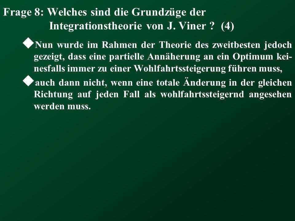 Frage 8: Welches sind die Grundzüge der Integrationstheorie von J. Viner ? (4) Nun wurde im Rahmen der Theorie des zweitbesten jedoch gezeigt, dass ei