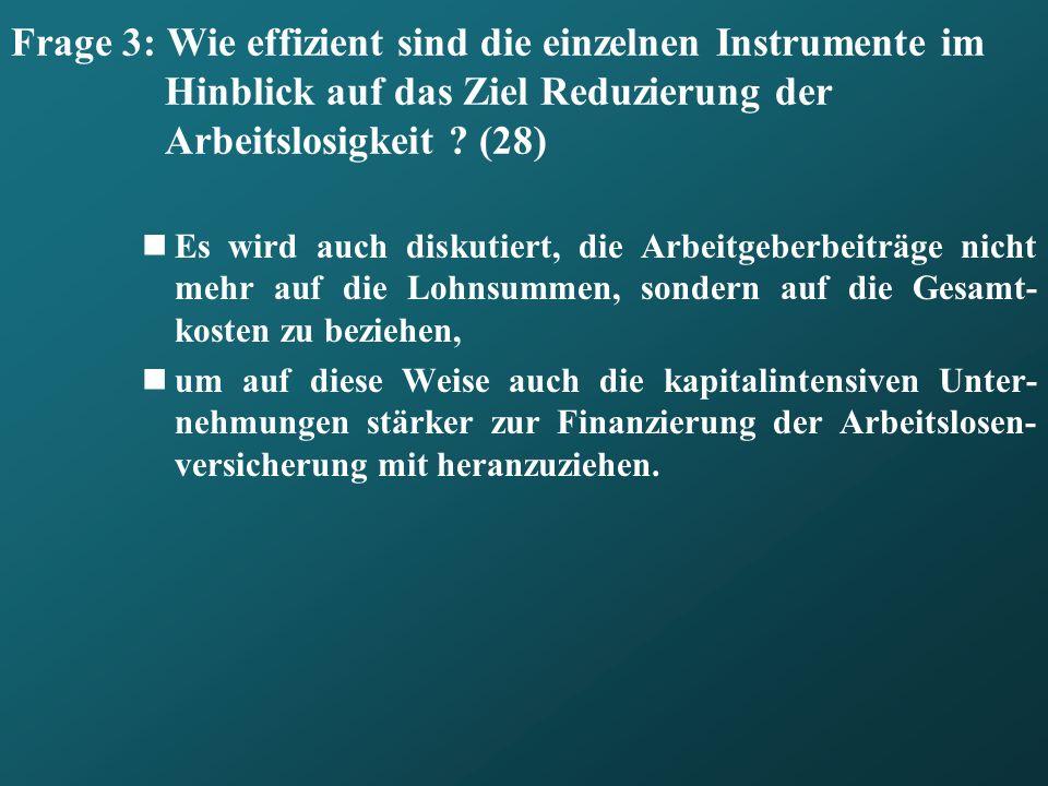 Frage 3: Wie effizient sind die einzelnen Instrumente im Hinblick auf das Ziel Reduzierung der Arbeitslosigkeit ? (28) Es wird auch diskutiert, die Ar