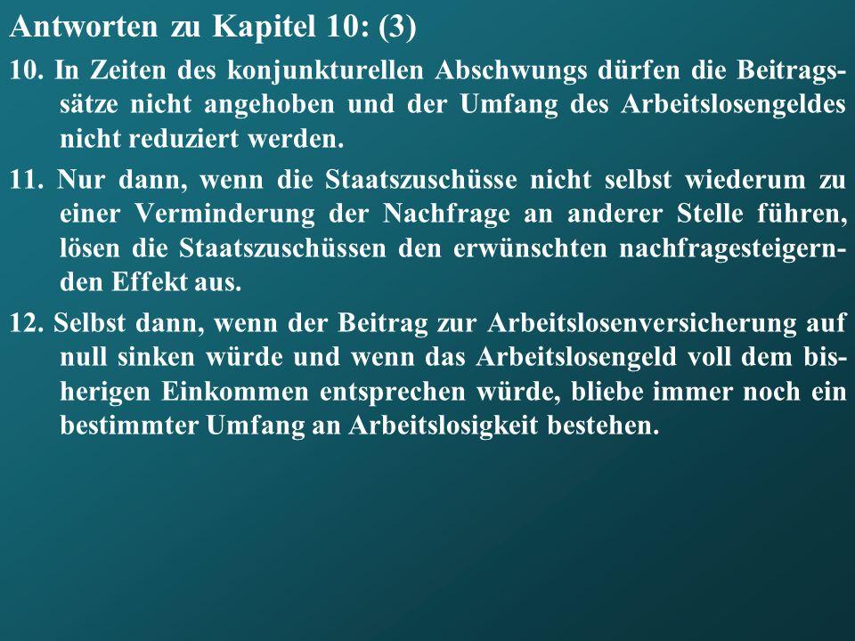Antworten zu Kapitel 10: (3) 10. In Zeiten des konjunkturellen Abschwungs dürfen die Beitrags- sätze nicht angehoben und der Umfang des Arbeitslosenge