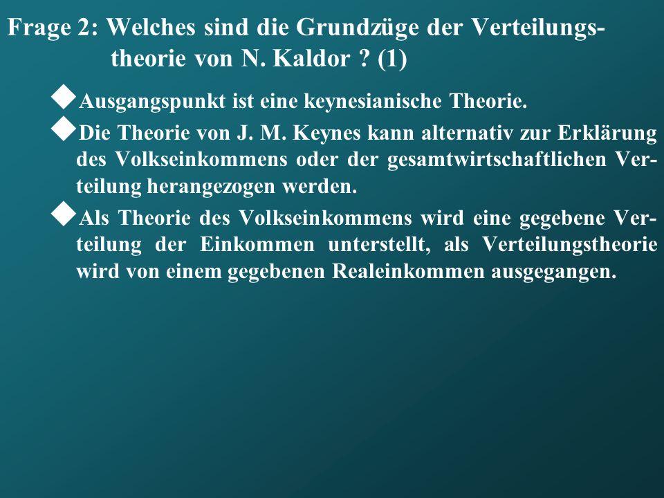 Frage 2: Welches sind die Grundzüge der Verteilungs- theorie von N. Kaldor ? (1) Ausgangspunkt ist eine keynesianische Theorie. Die Theorie von J. M.