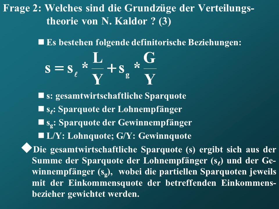 Frage 2: Welches sind die Grundzüge der Verteilungs- theorie von N. Kaldor ? (3) Es bestehen folgende definitorische Beziehungen: s: gesamtwirtschaftl