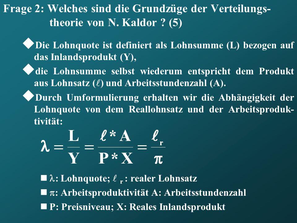 Frage 2: Welches sind die Grundzüge der Verteilungs- theorie von N. Kaldor ? (5) Die Lohnquote ist definiert als Lohnsumme (L) bezogen auf das Inlands