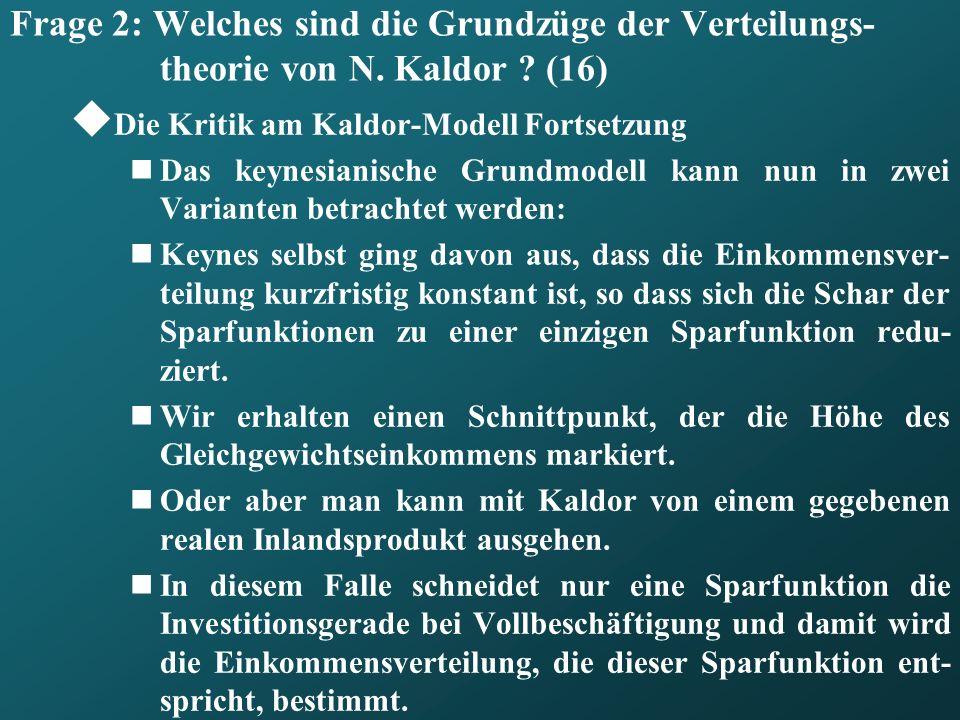 Frage 2: Welches sind die Grundzüge der Verteilungs- theorie von N. Kaldor ? (16) Die Kritik am Kaldor-Modell Fortsetzung Das keynesianische Grundmode