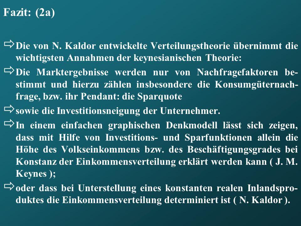 Fazit: (2a) Die von N. Kaldor entwickelte Verteilungstheorie übernimmt die wichtigsten Annahmen der keynesianischen Theorie: Die Marktergebnisse werde