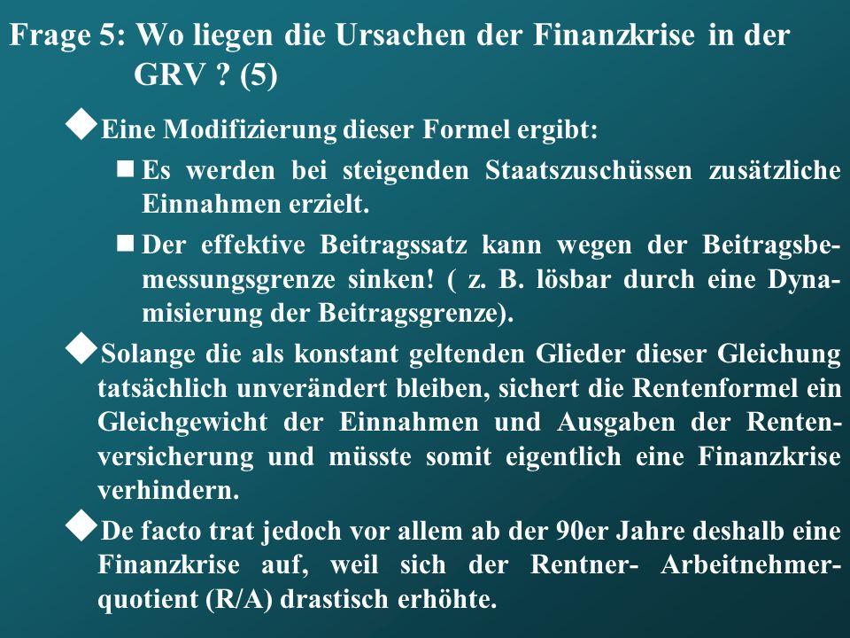 Frage 5: Wo liegen die Ursachen der Finanzkrise in der GRV ? (5) Eine Modifizierung dieser Formel ergibt: Es werden bei steigenden Staatszuschüssen zu