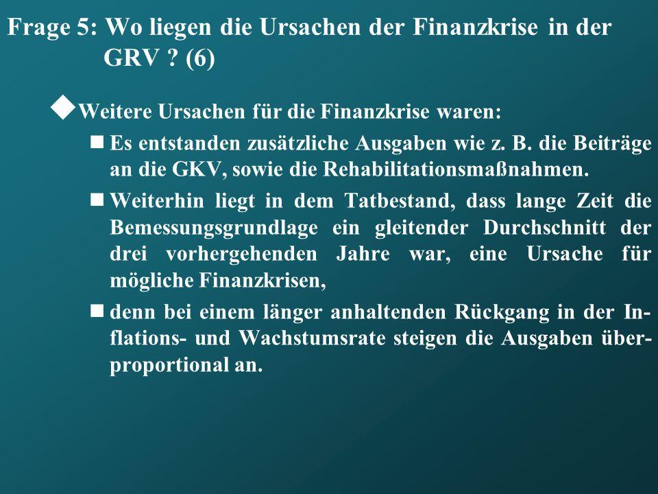 Frage 5: Wo liegen die Ursachen der Finanzkrise in der GRV ? (6) Weitere Ursachen für die Finanzkrise waren: Es entstanden zusätzliche Ausgaben wie z.