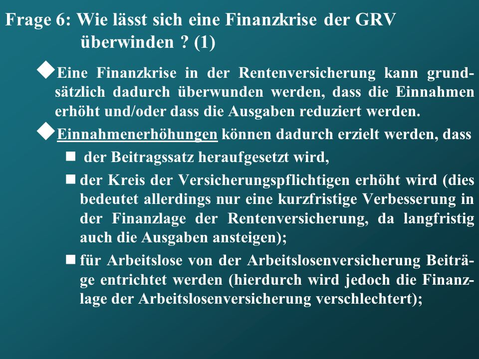 Frage 6: Wie lässt sich eine Finanzkrise der GRV überwinden ? (1) Eine Finanzkrise in der Rentenversicherung kann grund- sätzlich dadurch überwunden w