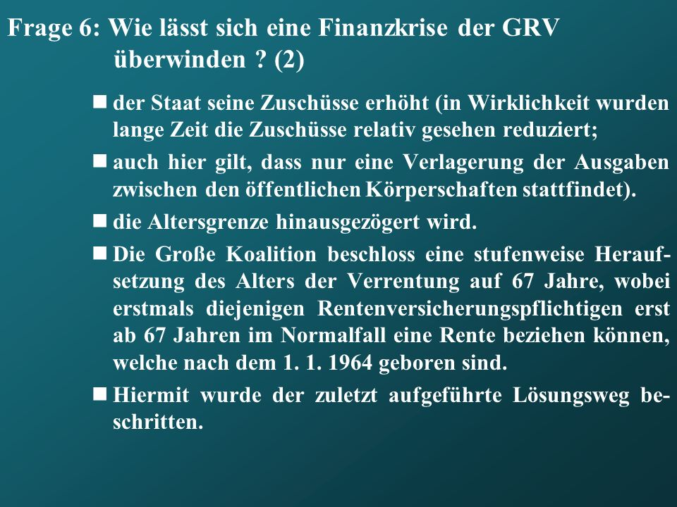 Frage 6: Wie lässt sich eine Finanzkrise der GRV überwinden ? (2) der Staat seine Zuschüsse erhöht (in Wirklichkeit wurden lange Zeit die Zuschüsse re