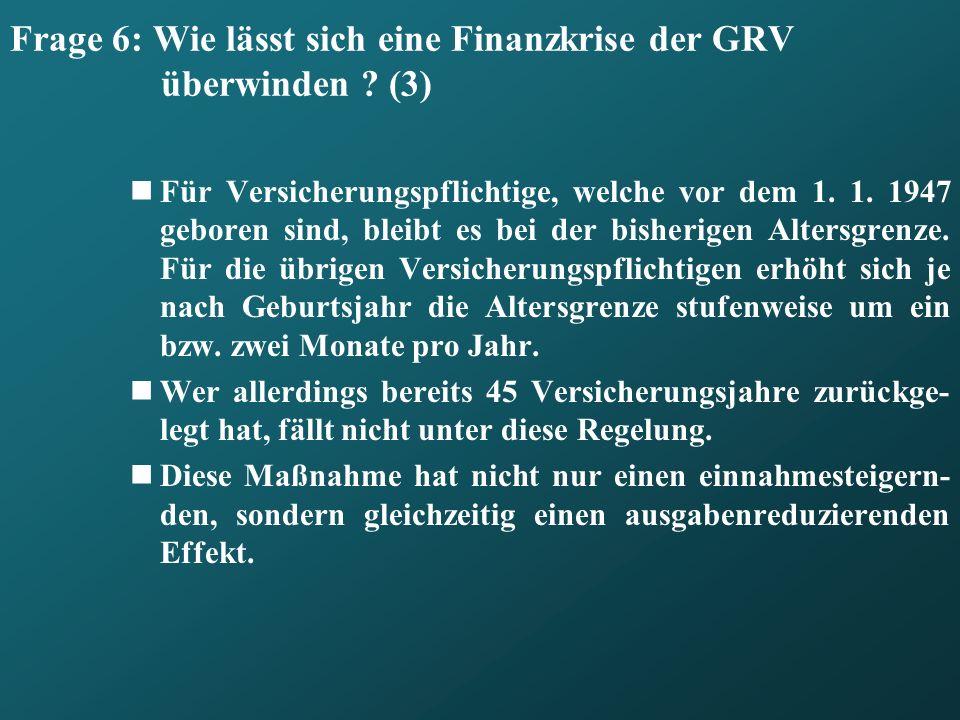 Frage 6: Wie lässt sich eine Finanzkrise der GRV überwinden ? (3) Für Versicherungspflichtige, welche vor dem 1. 1. 1947 geboren sind, bleibt es bei d