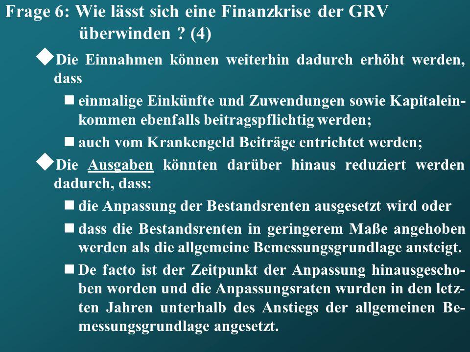 Frage 6: Wie lässt sich eine Finanzkrise der GRV überwinden ? (4) Die Einnahmen können weiterhin dadurch erhöht werden, dass einmalige Einkünfte und Z