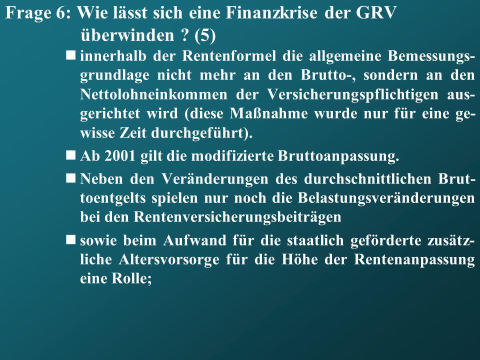 Frage 6: Wie lässt sich eine Finanzkrise der GRV überwinden ? (5) innerhalb der Rentenformel die allgemeine Bemessungs- grundlage nicht mehr an den Br