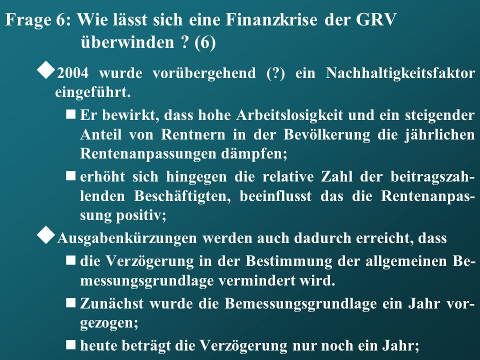 Frage 6: Wie lässt sich eine Finanzkrise der GRV überwinden ? (6) 2004 wurde vorübergehend (?) ein Nachhaltigkeitsfaktor eingeführt. Er bewirkt, dass