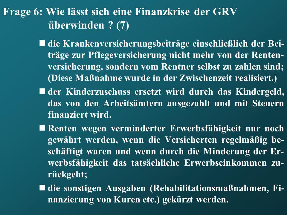 Frage 6: Wie lässt sich eine Finanzkrise der GRV überwinden ? (7) die Krankenversicherungsbeiträge einschließlich der Bei- träge zur Pflegeversicherun