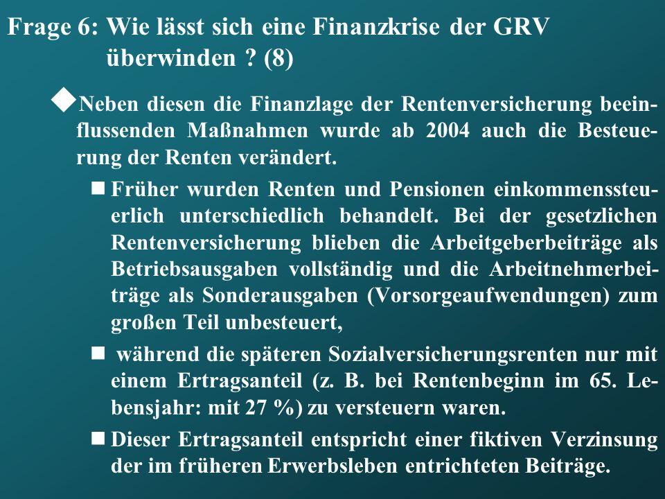 Frage 6: Wie lässt sich eine Finanzkrise der GRV überwinden ? (8) Neben diesen die Finanzlage der Rentenversicherung beein- flussenden Maßnahmen wurde