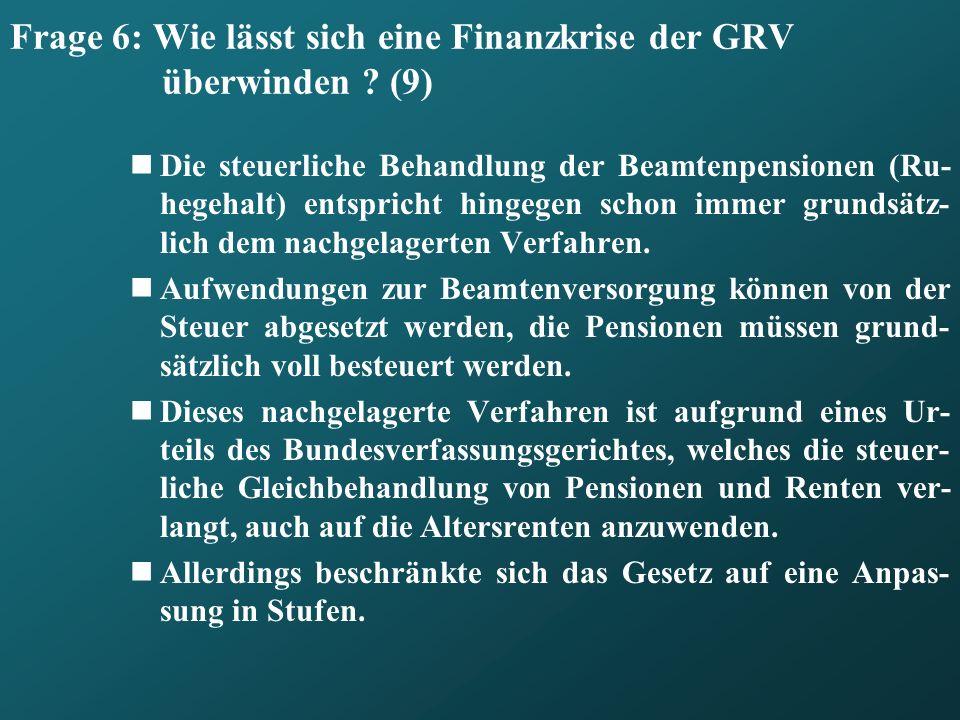 Frage 6: Wie lässt sich eine Finanzkrise der GRV überwinden ? (9) Die steuerliche Behandlung der Beamtenpensionen (Ru- hegehalt) entspricht hingegen s