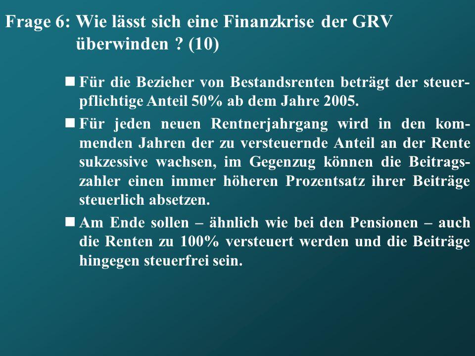 Frage 6: Wie lässt sich eine Finanzkrise der GRV überwinden ? (10) Für die Bezieher von Bestandsrenten beträgt der steuer- pflichtige Anteil 50% ab de