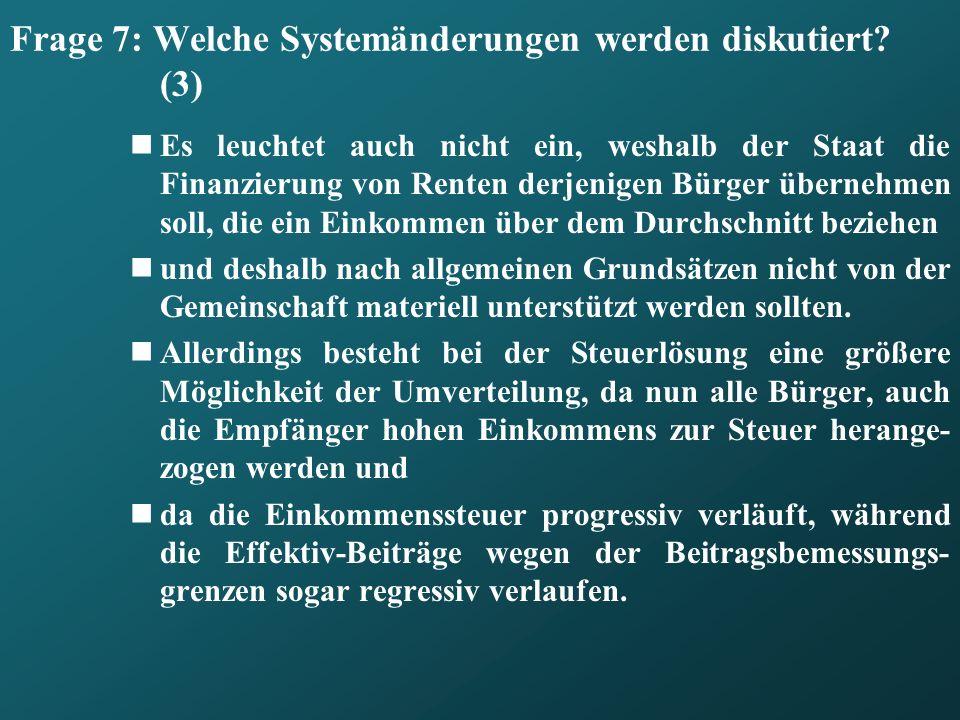 Frage 7: Welche Systemänderungen werden diskutiert? (3) Es leuchtet auch nicht ein, weshalb der Staat die Finanzierung von Renten derjenigen Bürger üb
