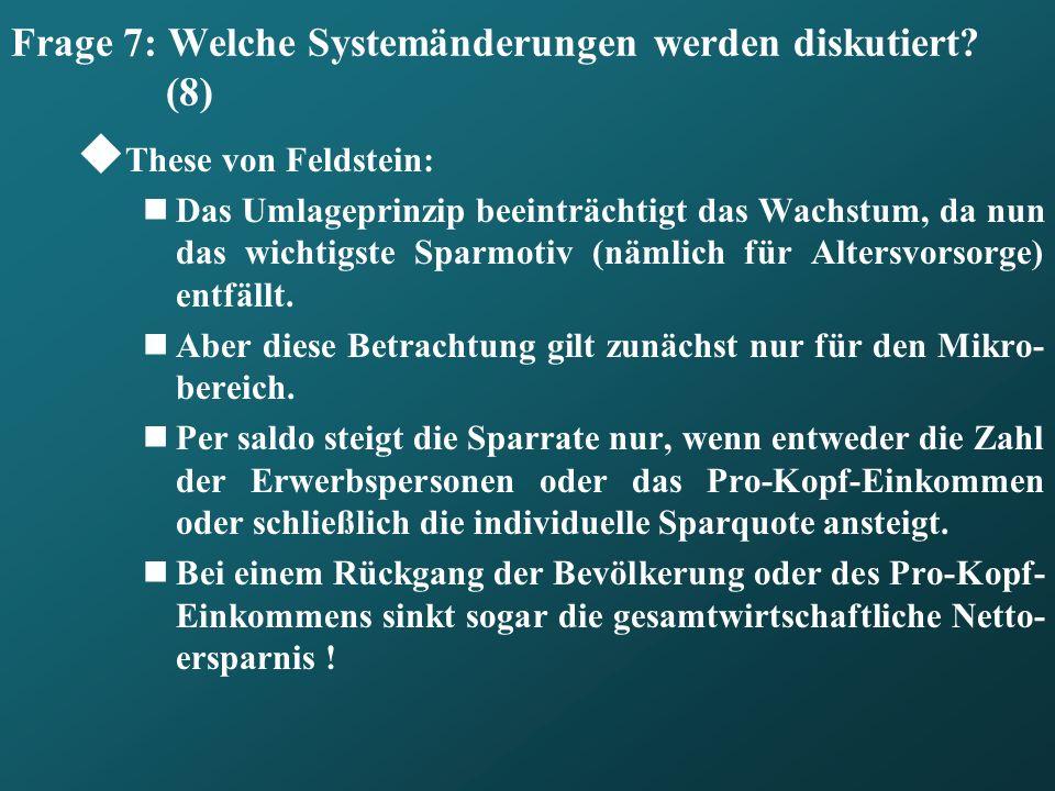 Frage 7: Welche Systemänderungen werden diskutiert? (8) These von Feldstein: Das Umlageprinzip beeinträchtigt das Wachstum, da nun das wichtigste Spar