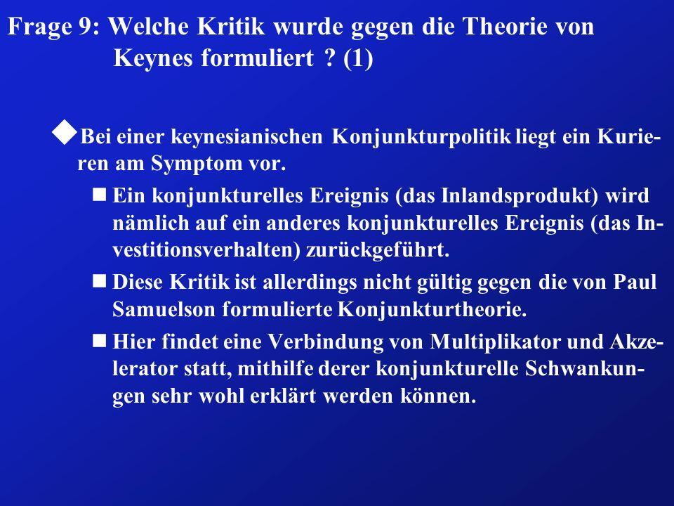 Frage 9: Welche Kritik wurde gegen die Theorie von Keynes formuliert ? (1) u Bei einer keynesianischen Konjunkturpolitik liegt ein Kurie- ren am Sympt