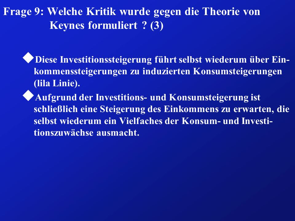 Frage 9: Welche Kritik wurde gegen die Theorie von Keynes formuliert ? (3) u Diese Investitionssteigerung führt selbst wiederum über Ein- kommenssteig