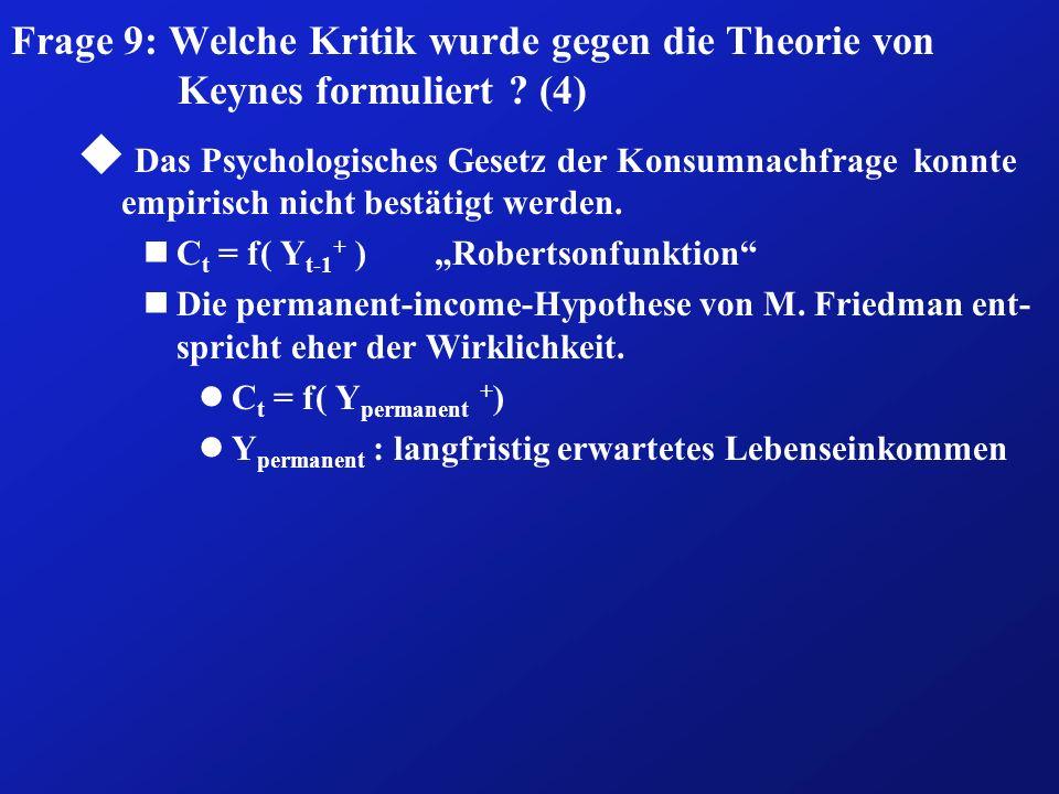 Frage 9: Welche Kritik wurde gegen die Theorie von Keynes formuliert ? (4) u Das Psychologisches Gesetz der Konsumnachfrage konnte empirisch nicht bes