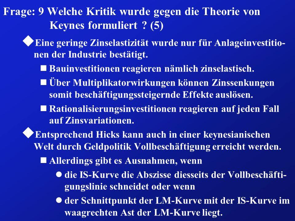Frage: 9 Welche Kritik wurde gegen die Theorie von Keynes formuliert ? (5) u Eine geringe Zinselastizität wurde nur für Anlageinvestitio- nen der Indu