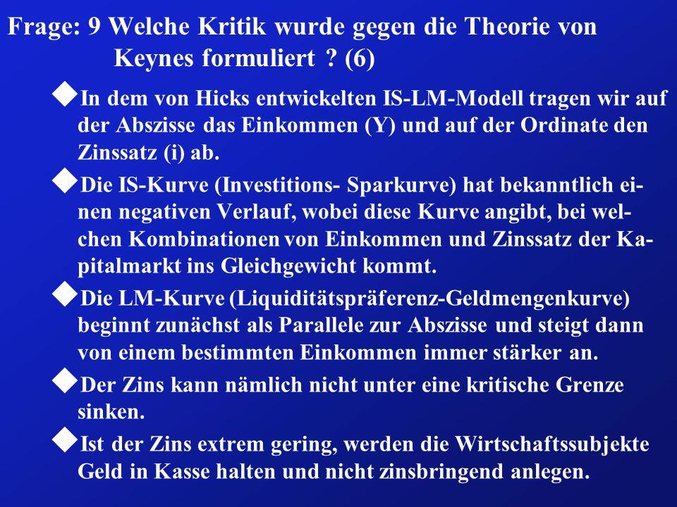 Frage: 9 Welche Kritik wurde gegen die Theorie von Keynes formuliert ? (6) u In dem von Hicks entwickelten IS-LM-Modell tragen wir auf der Abszisse da