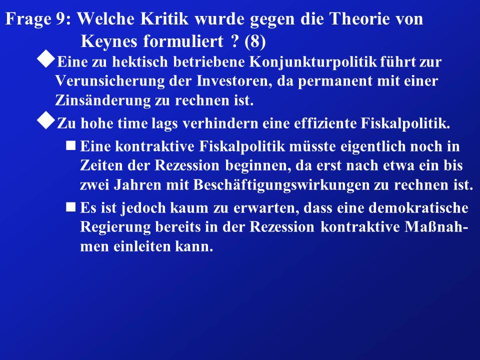 Frage 9: Welche Kritik wurde gegen die Theorie von Keynes formuliert ? (8) u Eine zu hektisch betriebene Konjunkturpolitik führt zur Verunsicherung de
