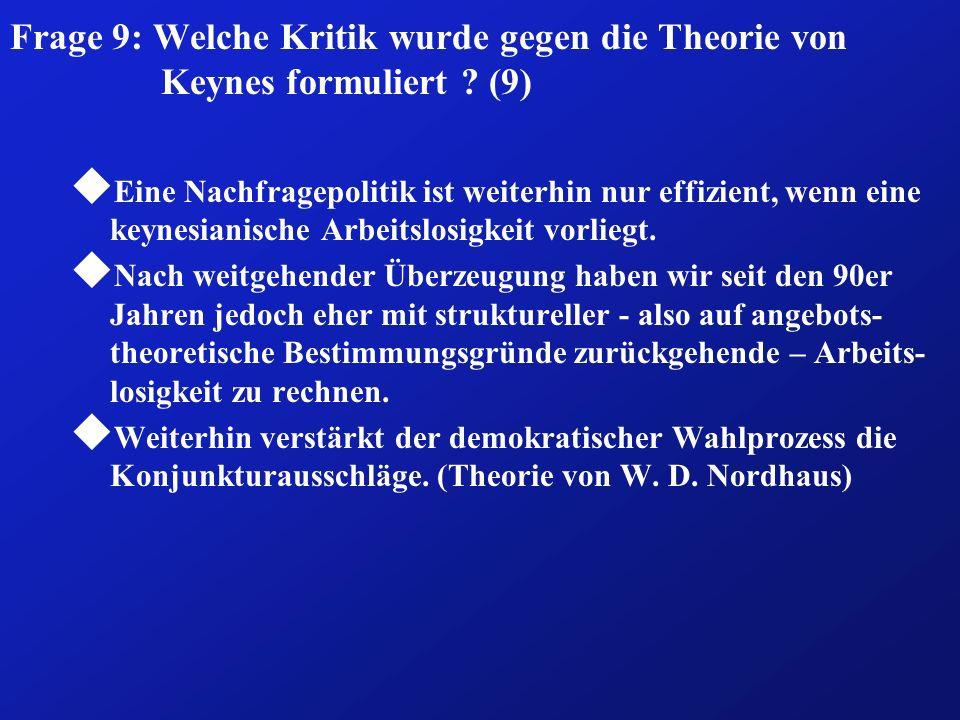 Frage 9: Welche Kritik wurde gegen die Theorie von Keynes formuliert ? (9) u Eine Nachfragepolitik ist weiterhin nur effizient, wenn eine keynesianisc