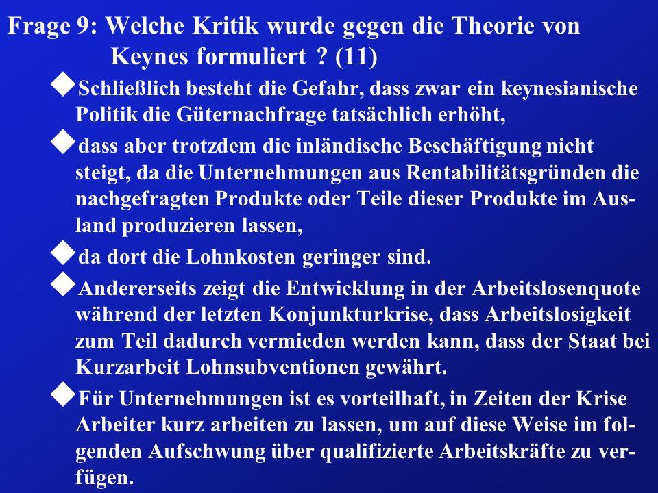 Frage 9: Welche Kritik wurde gegen die Theorie von Keynes formuliert ? (11) u Schließlich besteht die Gefahr, dass zwar ein keynesianische Politik die