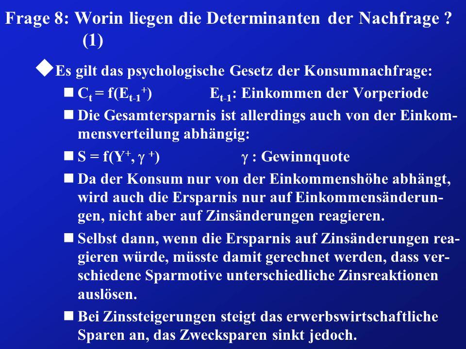 Frage 8: Worin liegen die Determinanten der Nachfrage ? (1) u Es gilt das psychologische Gesetz der Konsumnachfrage: nC t = f(E t-1 + ) E t-1 : Einkom