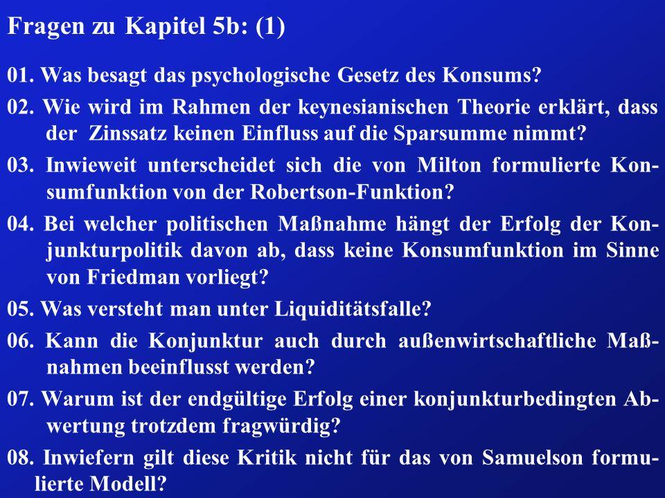 Fragen zu Kapitel 5b: (1) 01. Was besagt das psychologische Gesetz des Konsums? 02. Wie wird im Rahmen der keynesianischen Theorie erklärt, dass der Z