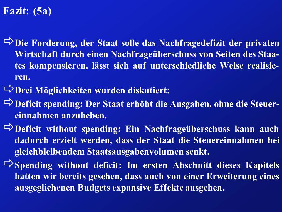 Fazit: (5a) ð Die Forderung, der Staat solle das Nachfragedefizit der privaten Wirtschaft durch einen Nachfrageüberschuss von Seiten des Staa- tes kompensieren, lässt sich auf unterschiedliche Weise realisie- ren.