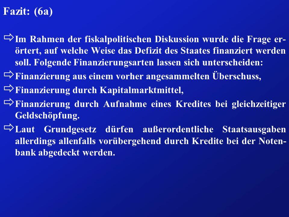 Fazit: (6a) ð Im Rahmen der fiskalpolitischen Diskussion wurde die Frage er- örtert, auf welche Weise das Defizit des Staates finanziert werden soll.