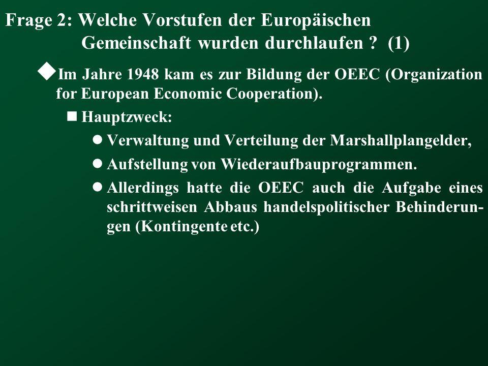 Frage 2: Welche Vorstufen der Europäischen Gemeinschaft wurden durchlaufen ? (1) Im Jahre 1948 kam es zur Bildung der OEEC (Organization for European