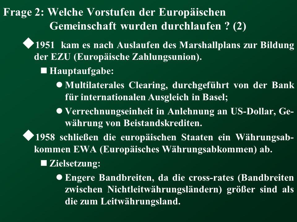 Frage 2: Welche Vorstufen der Europäischen Gemeinschaft wurden durchlaufen ? (2) 1951 kam es nach Auslaufen des Marshallplans zur Bildung der EZU (Eur