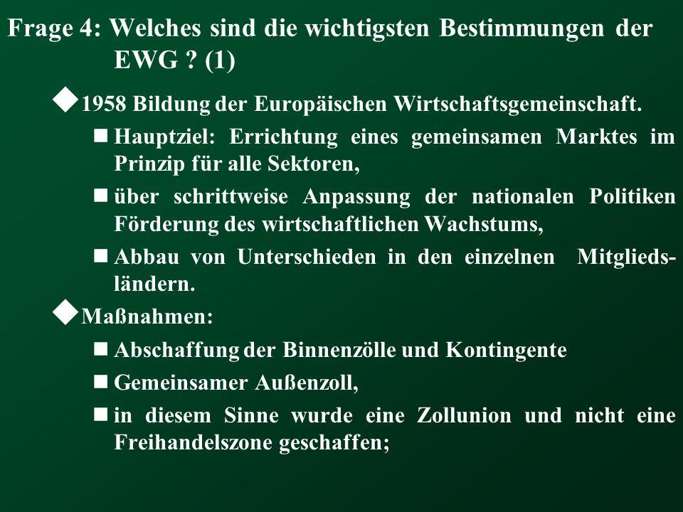 Frage 4: Welches sind die wichtigsten Bestimmungen der EWG ? (1) 1958 Bildung der Europäischen Wirtschaftsgemeinschaft. Hauptziel: Errichtung eines ge