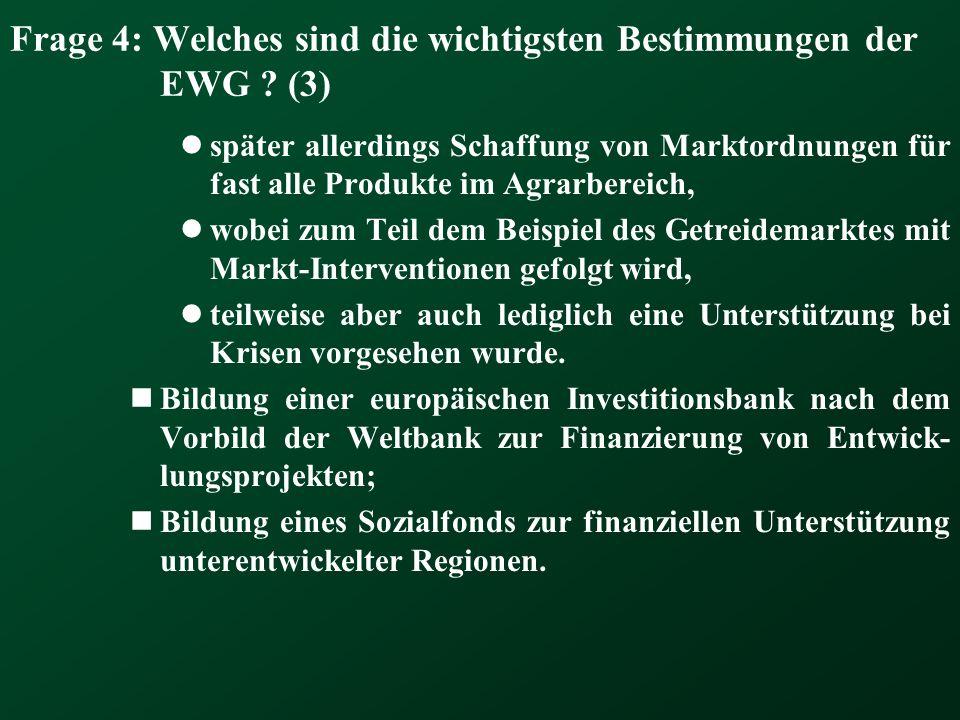 Frage 4: Welches sind die wichtigsten Bestimmungen der EWG ? (3) später allerdings Schaffung von Marktordnungen für fast alle Produkte im Agrarbereich